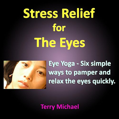 Stress Relief for the Eyes. Eye Yoga: Six Simple Ways to Pamper and Relax the Eyes Quickly. by Terry Michael