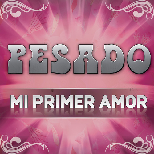 Play & Download Mi Primer Amor by Pesado | Napster