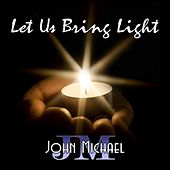 Let Us Bring Light by John Michael