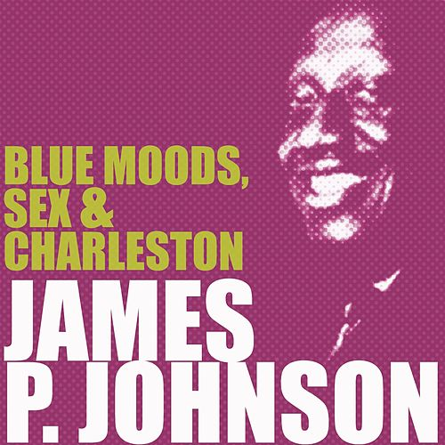 Play & Download Blue Moods, Sex & Charleston by James P. Johnson | Napster