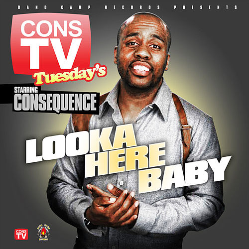Looka Here Baby by Consequence