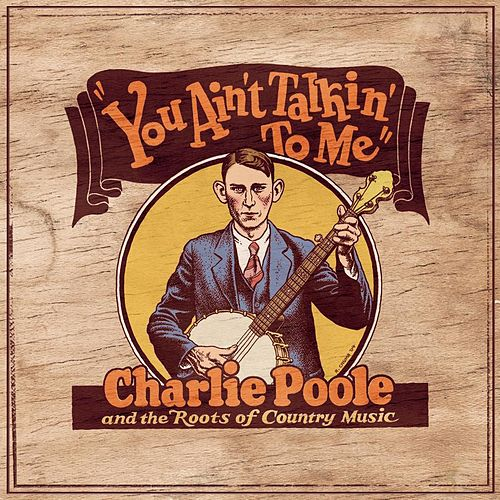 You Ain't Talkin' To Me: Charlie Poole And The Roots Of Country Music by Various Artists