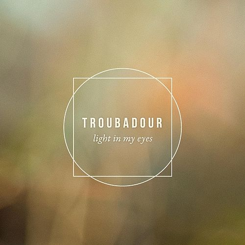 Light in My Eyes by Troubadour