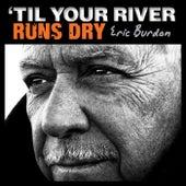 'Til Your River Runs Dry von Eric Burdon