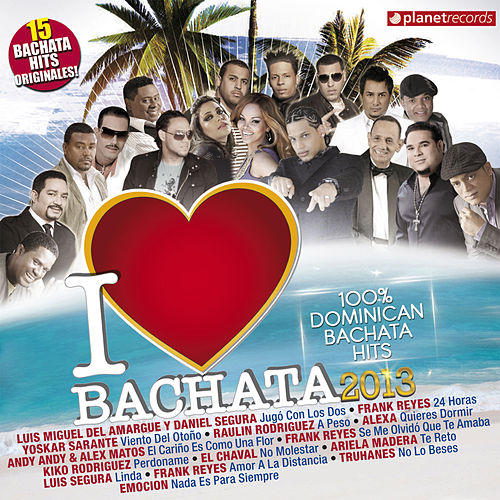 I Love Bachata 2013 - 15 Bachata Hits Originales (100% Dominican Bachata Hits) by Various Artists