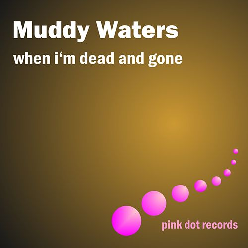 When I'm Dead And Gone by Muddy Waters