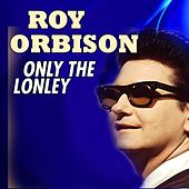 Only The Lonley by Roy Orbison