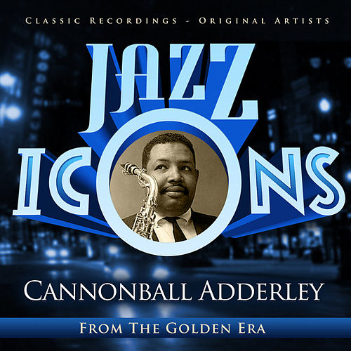 Cannonball Adderley - Jazz Icons from the Golden Era by Cannonball Adderley