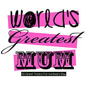 World's Greatest Mum - 50 Great Tracks for Mother's Day by Various Artists