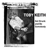 Get Drunk And Be Somebody by Toby Keith