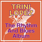 The Rhythm And Blues Album by Trini Lopez
