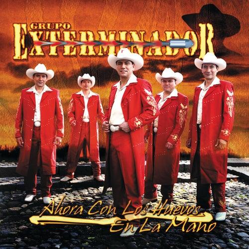 Play & Download Ahora Con Los Huevos En La Mano by Grupo Exterminador | Napster