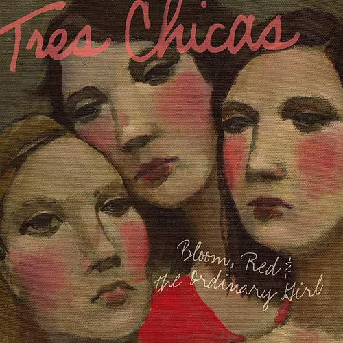 Play & Download Bloom, Red, and the Ordinary Girl by Tres Chicas | Napster