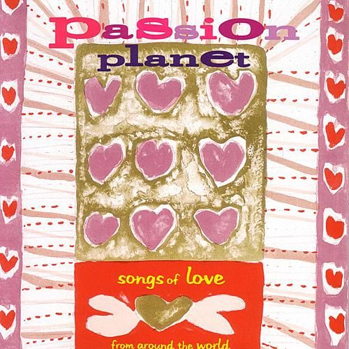 Passion Planet - Songs Of Love From Around The World by Various Artists
