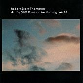 At the Still Point of the Turning World by Robert Scott Thompson