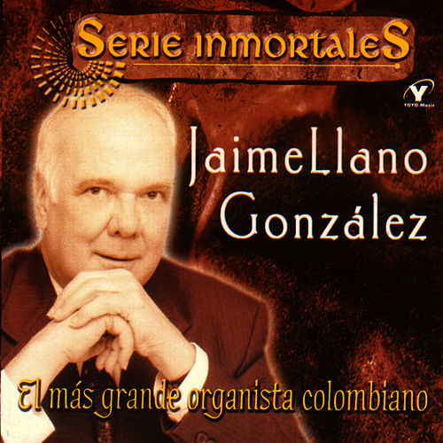 Play & Download Series Inmortales - El Más Grande Organista Colombiano by Jaime Llano Gonzales | Napster