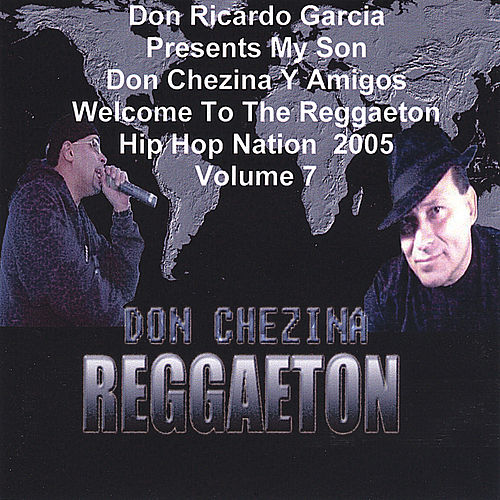 Presents Don Chezina Y Amigos Welcome To The Reggaeton Hip Hop Nation 2005 Volume 7 . by Various Artists
