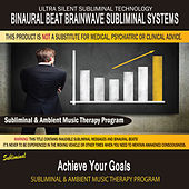Achieve Your Goals - Subliminal and Ambient Music Therapy by Binaural Beat Brainwave Subliminal Systems