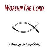 Worship the Lord (Instrumental) by Relaxing Piano Man