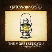 The More I Seek You by Gateway Worship