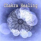 Chakra Healing - Intrumental Music for Healing Meditation and Yoga, Emotional Healing, Health & Healing Relaxation by Chakra Healing Music Academy