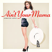 Ain't Your Mama by Jennifer Lopez