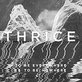 To Be Everywhere Is To Be Nowhere by Thrice