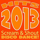 Hits 2013 Scream & Shout Disco Dance! by Various Artists