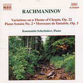 RACHMANINOV: Piano Sonata No. 2 / Variations on a Theme of Chopin / Morceaux de Fantaisie, Op. 3 by Konstantin Scherbakov