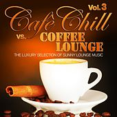 Cafè Chill Vs. Coffee Lounge, Vol. 3 (The Luxury Selection of Sunny Lounge Music) by Various Artists