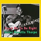 Teach Me To Be Right by Sister Rosetta Tharpe