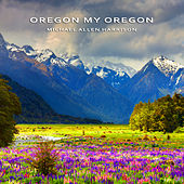 Oregon My Oregon by Michael Allen Harrison