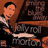 Smiling the Blues Away - The Great Jelly Roll Morton by Jelly Roll Morton