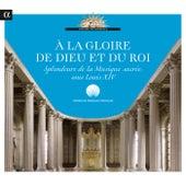 A la gloire de Dieu et du Roi: Splendeurs de la musique sacrée sous Louis XIV von Various Artists