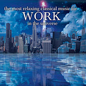 The Most Relaxing Classical Music For Work In The Universe by Various Artists