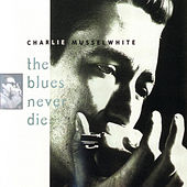 The Blues Never Die by Charlie Musselwhite