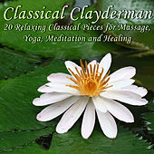 Classical Clayderman: 20 Relaxing Classical Pieces for Massage, Yoga, Meditation and Healing by Richard Clayderman