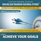 Achieve Your Goals: Combination of Subliminal & Learning While Sleeping Program (Positive Affirmations, Isochronic Tones & Binaural Beats) by Binaural Beat Brainwave Subliminal Systems