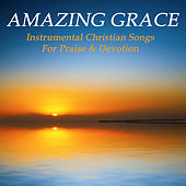 Amazing Grace: Instrumental Christian Songs for Praise & Devotion by Various Artists