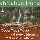 Come Thou Fount of Every Blessing: 30 Classic Christian Hymns for Praise and Worship from Christian Living by Various Artists