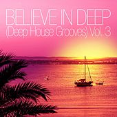 Believe In Deep (Deep House Grooves), Vol. 3 by Various Artists