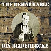 The Remarkable Bix Beiderbecke by Bix Beiderbecke
