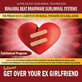 Get Over Your Ex Girlfriend by Binaural Beat Brainwave Subliminal Systems