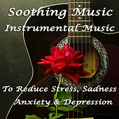 Soothing Music: Instrumental Music to Reduce Stress, Sadness, Anxiety, And Depression by Various Artists