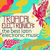 Tropical Electronica: The Best Latin Electronic Music by Various Artists