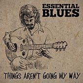 Essential Blues - Things Aren't Going My Way by Various Artists
