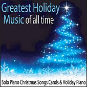 Greatest Holiday Music of All Time: Solo Piano Christmas Songs Carols & Holiday Piano by Robbins Island Music Group