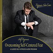 Overcoming Self-Centered Fear - Guided Self-Hypnosis by Hypnosis Audio Center