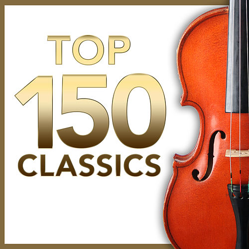 TOP 150 Classics – The Most Essential Masterpieces of Classical Music by Various Artists