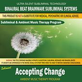 Accepting Change - Subliminal & Ambient Music Therapy by Binaural Beat Brainwave Subliminal Systems
